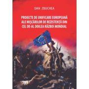 Proiecte de unificare europeana ale miscarilor de rezistenta din cel de-Al Doilea Razboi Mondial - Dan Zbuchea
