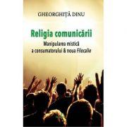 Religia comunicarii. Manipularea mistica a consumatorului & Noua filocalie - Gheorghita Dinu