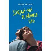 Striga-ma pe numele tau - André Aciman