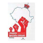Tovarasii impotriva Coroanei: ideologie si propaganda in Romania comunista - Cornel Jurju