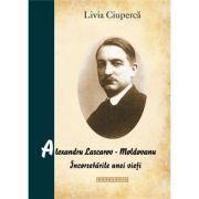 Alexandru Lascarov-Moldovanu. Incorsetarile unei vieti - Livia Ciuperca