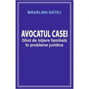 Avocatul casei. Ghid de initiere familiala in probleme juridice - Madalina Gatej