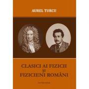 Clasici ai fizicii si fizicieni romani - Aurel Turcu