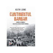 Continentul barbar. Europa si urmarile celui de-al doilea Razboi Mondial - Keith Lowe