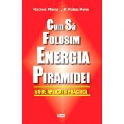 Cum sa folositi energia piramidei - Ramon Plana & Pedro Palos Pons