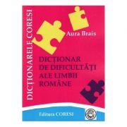 Dictionar de dificultati ale limbii romane - Aura Brais
