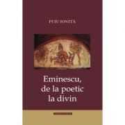Eminescu de la poetic la divin - Puiu Ionita