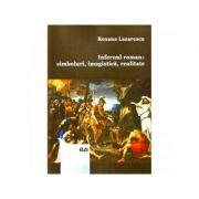 Infernul roman: simboluri, imagistica, realitate - Roxana Lazarescu