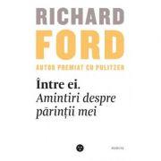 Intre ei. Amintiri despre parintii mei - Richard Ford