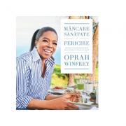 Mancare, sanatate si fericire. 115 retete alese pentru mese delicioase si o viata mai buna - Oprah Winfrey
