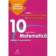 Matematica 10. Algebra, geometrie. Pregatire suplimentara diferentiala pentru pregatirea la clasa si bacalaureat - Marin Chirciu
