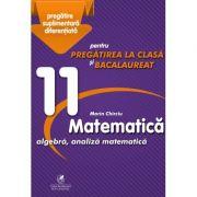 Matematica 11. Algebra, analiza matematica. Pregatire suplimentara diferentiala pentru pregatirea la clasa si bacalaureat - Marin Chirciu - Ed. Cartea Romaneasca