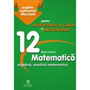 Matematica 12. Algebra, analiza matematica. Pregatire suplimentara diferentiala pentru pregatirea la clasa si bacalaureat - Marin Chirciu