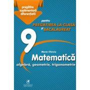 Matematica 9. Algebra, geometrie, trigonometrie. Pregatire suplimentara diferentiala pentru pregatirea la clasa si bacalaureat - Marin Chirciu - Cartea Romaneasca