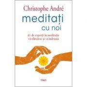 Meditati cu noi. 21 de experti in meditatie va sfatuiesc si va indruma - Christophe André