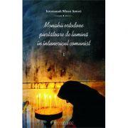 Monahii ortodoxe purtatoare de lumina in intunericul comunist. Vol. I - Ierom. Siluan Antoci