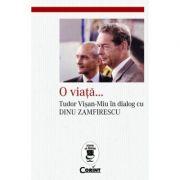 O viata. Tudor Visan-Miu in dialog cu Dinu Zamfirescu