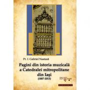 Pagini din istoria muzicala a Catedralei mitropolitane din Iasi (1887-2013) - Pr. Gabriel Nastasa