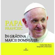 Papa Francisc in Gradina Maicii Domnului - Cristian Radu Nema, George Calin, Octav Ganea