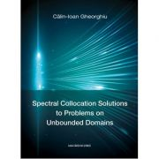 Spectral Collocation Solutions to Problems on Unbounded Domains - Calin-Ioan Gheorghiu