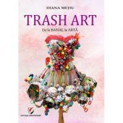 Trash Art. De la banal la arta - Diana Metiu