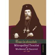 Urme in eternitate. Mitropolitul Teoctist al Moldovei si Sucevei