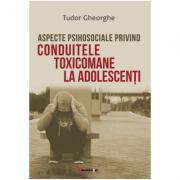 Aspecte psihosociale privind conduitele toxicomane la adolescenti - Tudor Gheorghe