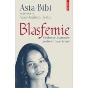 Blasfemie. Condamnata la moarte pentru un pahar de apa - Asia Bibi, Anne-Isabelle Tollet