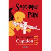 De ce umbla Cupidon gol si alte chestiuni existentiale - Septimiu Pan