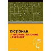 Dictionar de sinonime, antonime si paronime. Dictionarul elevului destept. Reeditare