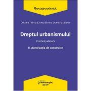 Dreptul urbanismului II. Autorizatia de construire. Practica judiciara -Cristina Titirisca, Anca Stroiu, Dumitru Dobrev