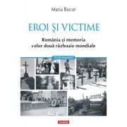 Eroi si victime. Romania si memoria celor doua razboaie mondiale - Maria Bucur