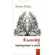 Exercitii de intelepciune a vietii - Remus Foltos