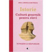 Istorie. Cultura generala pentru elevi - Anca Luminita