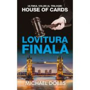 Lovitura finala. Trilogia House of Cards, volumul 3 - Michael Dobbs