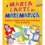 Marea carte de matematica. Adunarea, scaderea, inmultirea, impartirea, teste si exercitii