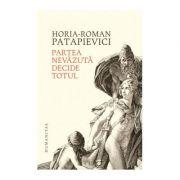 Partea nevazuta decide totul - Horia-Roman Patapievici