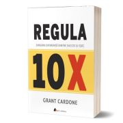 Regula 10X. Singura diferenta intre succes si esec - Grant Cardone