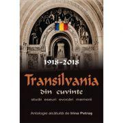 Transilvania din cuvinte. 1918-2018. Studii, eseuri, evocari, memorii. Antologie alcatuita de Irina Petras