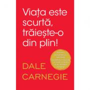 Viata este scurta, traieste-o din plin - Dale Carnegie
