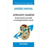 Aproape oameni. Experienta sociala a transplantului renal - Andrei Mihail