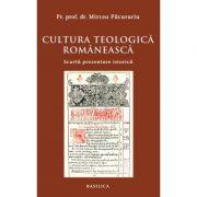 Cultura teologica romaneasca. Scurta prezentare istorica - Pr. Prof. Dr. Mircea Pacurariu