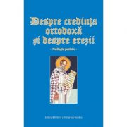 Despre credinta ortodoxa si despre erezii. Florilegiu patristic