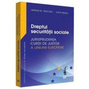 Dreptul securitatii sociale. Jurisprudenta Curtii de Justitie a Uniunii Europene si jurisprudenta nationala - Adrian M. Truichici, Luiza Neagu
