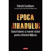 Epoca jihadului. Statul Islamic si marele razboi pentru Orientul Mijlociu - Patrick Cockburn