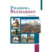 Pilgrim in Bucharest. A Visitor's Guide