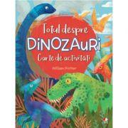 Totul despre dinozauri. Carte de activitati - William Potter