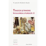 Traditie si innoire in slujirea liturgica, volumul 1 - Pr. Prof. Dr. Nicolae D. Necula