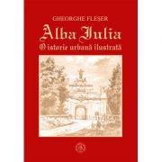 Alba Iulia. O istorie urbana ilustrata - Gheorghe Fleser