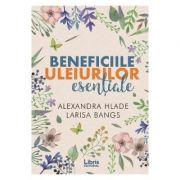 Beneficiile uleiurilor esentiale - Alexandra Hlade, Larisa Bangs